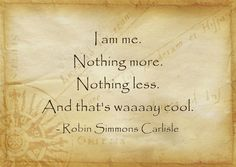 I am me. Nothing more. Nothing less. And that's waaaay cool.