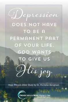 Depression does not have to be a permanent part of your life. God wants to give us His joy. If you or someone you love is experiencing depression, know this: there is help, there is hope and there is healing. I'm living proof. ~ Dr. Michelle Bengtson, Hope Prevails Bible Study #HopePrevailsBibleStudy #depression #mentalhealth