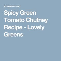 Spicy Green Tomato Chutney Recipe - Lovely Greens