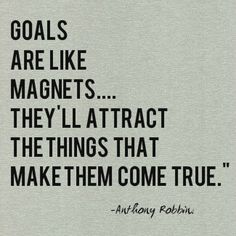 Goals are like magnets...They'll attract the things that make them come true.-Anthony Robbins