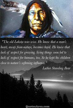 The old Lakota was wise. He knew that man's heart, away from nature, becomes hard. He knew that lack of respect for growing, living things soon led to lack of respect for humans, too. So he kept his children close to nature's softening influence. ~Luther Standing Bear #quotes #nature