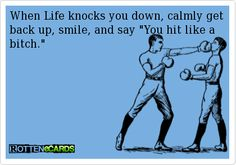 """When+Life+knocks+you+down,+calmly+get+back+up,+smile,+and+say+""""You+hit+like+a+bitch."""""""