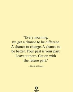 """Every morning, we get a chance to be different. A chance to change. A chance to be better. Leave it there. Get on with the future part. Positive Affirmations, Positive Quotes, Motivational Quotes, Inspirational Quotes, Quotes About Positive Thinking, Positive Motivation, Faith Quotes, Words Quotes, Wise Words"