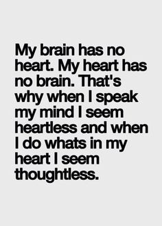 My brain has no heart. My heart has no brain. That's why when I speak my mind I seem heartless and when I do what's in my heart I seem thoughtless.