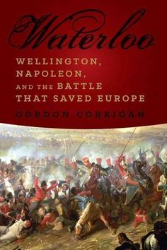 Waterloo: Wellington, Napoleon, and the Battle That Saved Europe: Waterloo: A New History