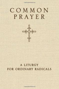 Common Prayer: A Liturgy for Ordinary Radicals by Shane Claiborne,http://www.amazon.com/dp/0310326192/ref=cm_sw_r_pi_dp_n1h3sb0VZ7TNMP0C