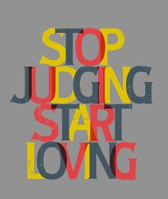 Stop judging.  Start loving.