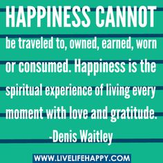 Happiness cannot be traveled to, owned, earned, worn or consumed. Happiness is the spiritual experience of living every moment with love and gratitude. -Denis Waitley