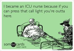 I became an ICU nurse because if you can press that call light you're outta here.