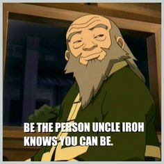 Be the person Uncle Iroh knows you can be.