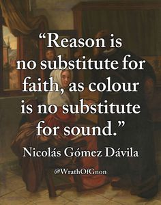 """""""Reason is no substitute for faith, as colour is no substitute for sound."""" — Nicolás Gómez Dávila"""