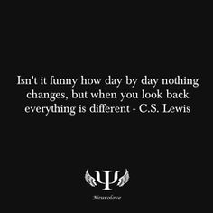 Isn't it funny how day by day nothing changes, but when you look back everything is different - C.S. Lewis