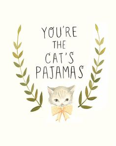 """You're the cat's pajamas""; cat print; wall decor...it was a toss-up between this and another one"