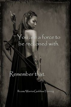 You are a force to be reckoned with. Remember that.