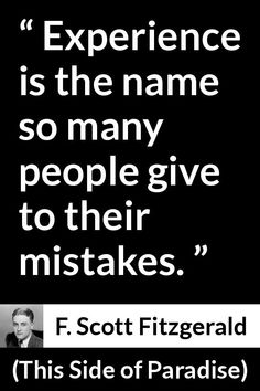 F. Scott Fitzgerald - This Side of Paradise - Experience is the name so many people give to their mistakes.