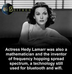 Hedy Lamarr. Her inventions helped guide missiles in WWII.
