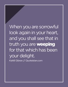 When you are sorrowful look again in your heart, and you shall see that in truth you are weeping for that which has been your delight. Tears Quotes, Life Quotes, Kahlil Gibran, Small Words, Lost Love, How I Feel, See It, Amazing Quotes, Deep Thoughts
