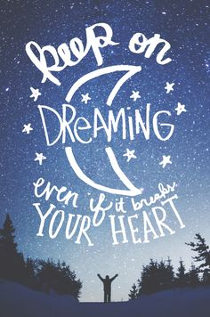 keep on dreaming on dreaming even if it breaks your heart