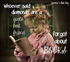 Whoever said diamonds are a girl's best friends forgot about books.