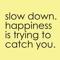 slow down....... always have to remind myself of this.... Hurry hurry hurry........
