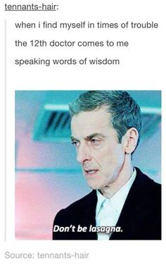 "If seen this ""words of wisdom"" thing about Sherlock and Ten, but Twelves is by far the best. Don't be lasagna."