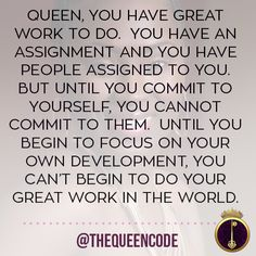 Queen, you have Great Work to do.  You have an assignment and you have people assigned to you.  But until you commit to yourself, you cannot commit to them.  Until you begin to focus on your own development, you can't begin to do your Great Work in the world.  (www.TheQueenCode.com)
