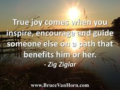 True joy comes when you inspire, encourage and guide someone else on a path that benefits him or her. - Zig Ziglar
