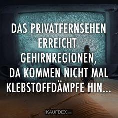 Das Privatfernsehen erreicht Gehirnregionen, da kommen nicht mal Klebstoffdämpfe hin...