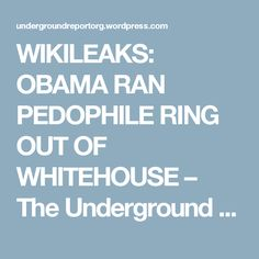 WIKILEAKS: OBAMA RAN PEDOPHILE RING OUT OF WHITEHOUSE – The Underground Report