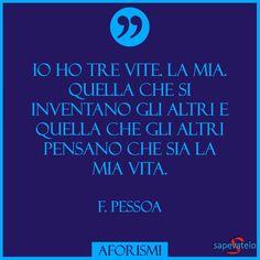 #FrasiBelle Io ho tre vite. La mia. quella che si inventano gli altri e quella che gli altri pensano che sia la mia vita. F. Pessoa