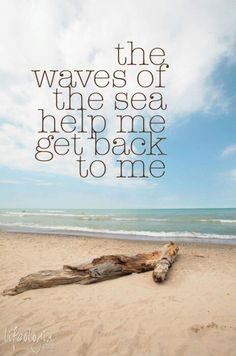 ..waves of the sea...gets me back to me...