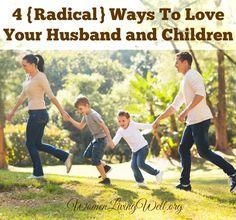 4 {Radical} Ways To Love Your Husband & Children - Women Living Well
