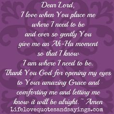 Dear Lord, I love when You place me where I need to be and ever so gently You give me an Ah-Ha moment so that I know I am where I need to be. Thank You God for opening my eyes to Your amazing Grace and comforting me and letting me know it will be alright. ~Amen
