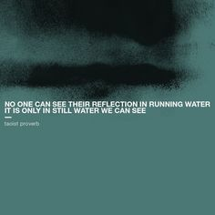 """""""No one can see their reflection in running water. It is only in still water we can see. Monday Motivation Quotes, Hope You, Proverbs, Me Quotes, Reflection, Calm, In This Moment, Sayings, Running"""