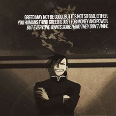 The homunculus Greed from Fullmetal Alchemist. I agree with greed. Being greedy doesn't mean u only want money it means u want something that you don't have so everyone is greedy sometimes (or all the time)