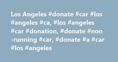 Los Angeles #donate #car #los #angeles #ca, #los #angeles #car #donation, #donate #non-running #car, #donate #a #car #los #angeles http://pakistan.remmont.com/los-angeles-donate-car-los-angeles-ca-los-angeles-car-donation-donate-non-running-car-donate-a-car-los-angeles/  # Wondering If You Can Donate a Non-running Car to Charity? Absolutely! At Donate a Car to Charity, we can pick up cars, boats, motorcycles or RVs running or not. Even vehicles which have been totaled in an accident, have…