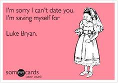 I'm sorry I can't date you. I'm saving myself for Luke Bryan.