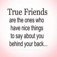 "Yes!!! I can't stand those so called ""friends"" that are always talking shit behind your back.. if you have anything bad to say say it to my face!!! I'm glad I know who my true friends are!! ❤"