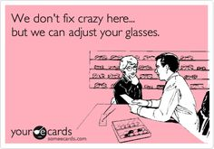 We don't fix crazy here... but we can adjust your glasses.                                                                                                                                                                                 More