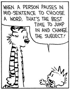 "Calvin and Hobbes QUOTE OF THE DAY (DA): ""When a person pauses in mid-sentence to choose a word, that's the best time to jump in and change the subject! It's like an interception in football! You grab the other guy's idea and run the opposite way with it! The more sentences you complete, the higher your score! The idea is to block the other guy's thoughts and express your own! That's how you win!"" -- Bill Watterson"