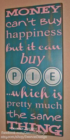Money can't buy happiness but it can buy PIE  wooden sign by DeenasDesign, $58.00 - https://www.facebook.com/DeenasDesign