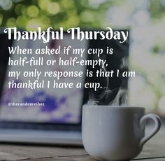 Thankful Thursday! When asked if my cup is half-full or half-empty, my only response is that I am thankful I have a cup. #Thursdayquotes #Thursdaysayings #Happythursday #Thursdaypictures #Thursdayimages #Dailyquotes #Morningquotes #Thursdayblessings #Lifequotes #Thankfukthursdayquotes #Thursdaymorningquotes #Goodmorningquotes #Refreshingquote #Quotes #Deepquotes #Blessingsquotes #Beautifulquotes #Dailyquotes #Everydayquotes #Instaquotes #Quoteoftheday #Quotes #Quotesandsayings #therandomvibez Thursday Morning Quotes, Happy Thursday Quotes, Thankful Thursday, Motivational Quotes For Love, Bio Quotes, Words Quotes, Inspirational Quotes, Sayings, Good Morning Wishes Gif