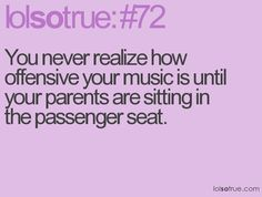 You never realize how offensive your music is until your parents are sitting in the passenger seat.