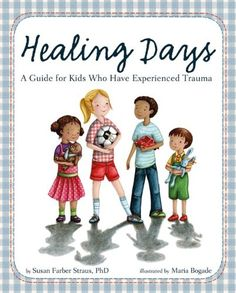 Healing Days: A Guide for Kids Who Have Experienced Trauma  Functions as an excellent resource for those who have experienced physical or sexual abuse, or other trauma. Readers will follow four children as they learn ways to cope with their own trauma. Sensitive, empowering, and beautifully illustrated, the book models therapeutic coping responses and provides children with tools they may use to deal with their own trauma.