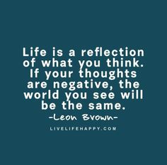 Negativity Quote: Life is a reflection of what you think. If your thoughts are negative, the world you see will be the same. - Leon Brown Wise Quotes, Great Quotes, Funny Quotes, Random Quotes, Strong Quotes, Negativity Quotes, Live Life Happy, Reflection Quotes, Meaningful Words