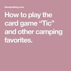 """How to play the card game """"Tic"""" and other camping favorites. Dice Games, Activity Games, Games To Play, Family Game Night, Family Games, Bored Games, Card Games For Kids, Travel Cards, Camping Activities"""