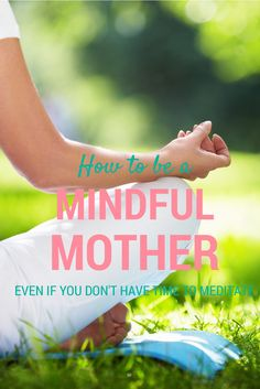 How to be a Mindful Mother even if you don't have time to meditate. Download my FREE Guide today. www.number1mum.com/mindful-mother