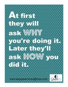 At first they will ask why you're doing it. Later they'll ask how you did it. Start your own Virtual Assistant Business today http://ladypaservices.com/virtual-assistant-coach/ #virtualassistant #virtualassistantcoach #entrepreneuer
