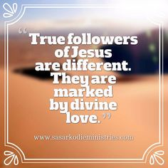 True followers of Jesus are different. They are marked by divine love.  VISIT HERE FOR MORE: ift.tt/2gk8Men #Bible #God #Love #Redeemed #Saved #Christian #Christianity #Chosen #Jesus #Truth #Praying #Christ #JesusChrist #Word #Godly #Angels #Cross #Faith #motivation #motivationalquotes #Inspiration #JesusSaves #positivevibes #gospel #Worship #Holy #HolySpirit #Praise #SASarkodie