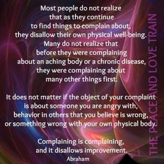 Most people do not Realize that as they continue to find things to complain about, they disallow their own physical well-being. Many do not realize that before they were complaining about an aching body or a chronical disease, they were complaining about many other things first. #Abraham-Hicks.